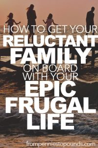 How To Get Your Reluctant Family On Board With Your Epic New Frugal Life